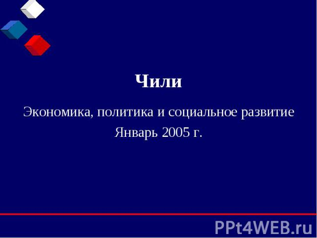 Чили Экономика, политика и социальное развитие Январь 2005 г.