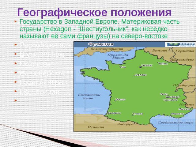 """Географическое положения Государство в Западной Европе. Материковая часть страны (Hexagon - """"Шестиугольник"""", как нередко называют её сами французы) на северо-востоке Расположены В умеренном Поясе на На северо-за Падной окраи Не Евразии"""