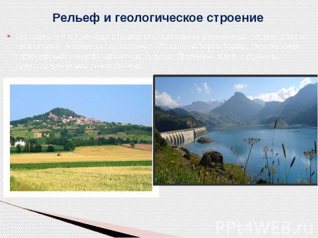 Рельеф и геологическое строение На севере и на западе страны расположены равнинные территории и низкогорья. Равнины составляют 2/3 общей территории. Основными горными массивами являются: Альпы, Пиренеи, Юра, Арденны, Центральный массив и Вогезы