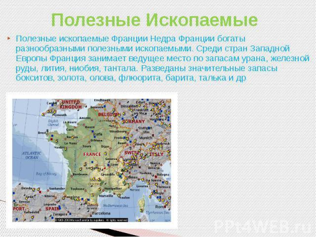 Полезные Ископаемые Полезные ископаемые Франции Недра Франции богаты разнообразными полезными ископаемыми. Среди стран Западной Европы Франция занимает ведущее место по запасам урана, железной руды, лития, ниобия, тантала. Разведаны значительные зап…