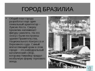 ГОРОД БРАЗИЛИА Общий план города разработал еще один гениальный архитектор – Луи