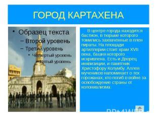 ГОРОД КАРТАХЕНА В центре города находится бастион, в тюрьме которого томились за