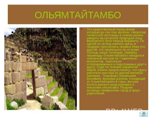 ОЛЬЯМТАЙТАМБО Это единственный город инков, который до сих пор заселен. Напротив гигантской лестницы в скалах можно увидеть высеченное природой лицо верховного бога-творца Виракочу. По одной из легенд именно здесь в пещерах проснулись первые Инки (п…