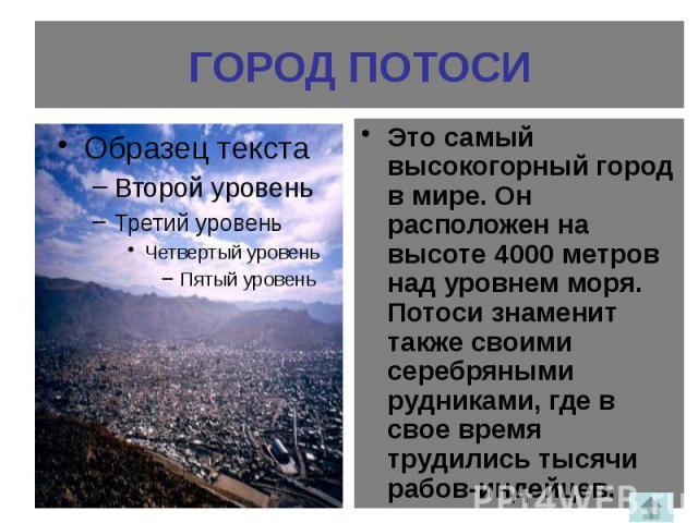 ГОРОД ПОТОСИ Это самый высокогорный город в мире. Он расположен на высоте 4000 метров над уровнем моря. Потоси знаменит также своими серебряными рудниками, где в свое время трудились тысячи рабов-индейцев.