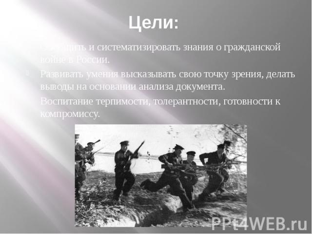 Цели: Обобщить и систематизировать знания о гражданской войне в России. Развивать умения высказывать свою точку зрения, делать выводы на основании анализа документа. Воспитание терпимости, толерантности, готовности к компромиссу.