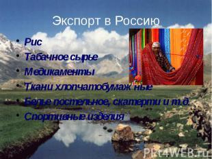 Экспорт в Россию Рис Табачное сырье Медикаменты Ткани хлопчатобумажные Белье пос