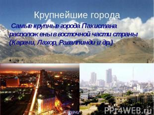 Крупнейшие города Самые крупные города Пакистана расположены в восточной части с