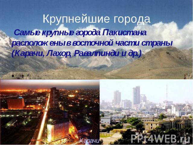 Крупнейшие города Самые крупные города Пакистана расположены в восточной части страны (Карачи, Лахор, Равалпинди и др.)
