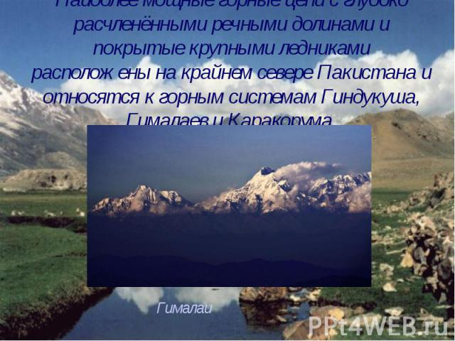 Наиболее мощные горные цепи с глубоко расчленёнными речными долинами и покрытые крупными ледниками расположены на крайнем севере Пакистана и относятся к горным системам Гиндукуша, Гималаев и Каракорума.