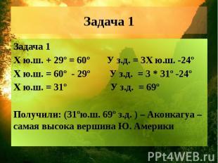 Задача 1 Задача 1 Х ю.ш. + 29º = 60º У з.д. = 3Х ю.ш. -24º Х ю.ш. = 60º - 29º У
