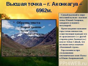 Высшая точка – г. Аконкагуа – 6962м. Самый высокий в мире потухший вулкан - высш