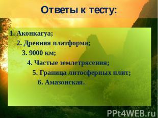 Ответы к тесту: 1. Аконкагуа; 2. Древняя платформа; 3. 9000 км; 4. Частые землет