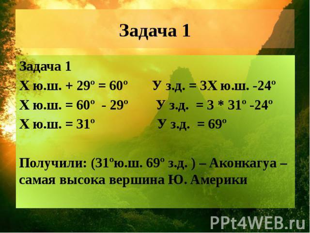 Задача 1 Задача 1 Х ю.ш. + 29º = 60º У з.д. = 3Х ю.ш. -24º Х ю.ш. = 60º - 29º У з.д. = 3 * 31º -24º Х ю.ш. = 31º У з.д. = 69º Получили: (31ºю.ш. 69º з.д. ) – Аконкагуа – самая высока вершина Ю. Америки