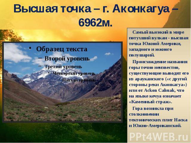 Высшая точка – г. Аконкагуа – 6962м. Самый высокий в мире потухший вулкан - высшая точка Южной Америки, западного и южного полушарий. Происхождение названия горы точно неизвестно, существующие выводят его из арауканского («с другой стороны реки Акон…