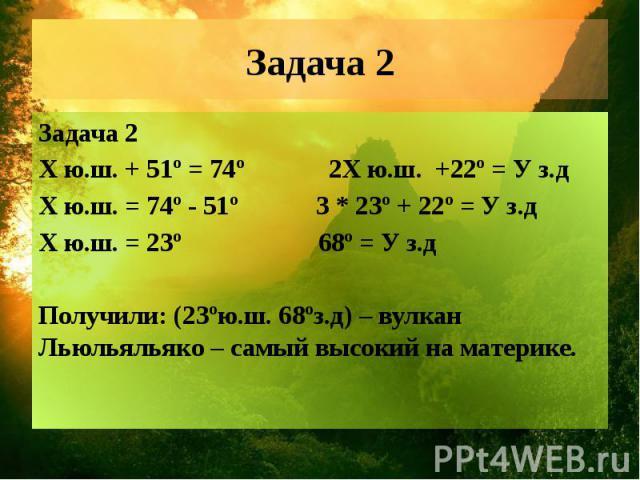 Задача 2 Задача 2 Х ю.ш. + 51º = 74º 2Х ю.ш. +22º = У з.д Х ю.ш. = 74º - 51º 3 * 23º + 22º = У з.д Х ю.ш. = 23º 68º = У з.д Получили: (23ºю.ш. 68ºз.д) – вулкан Льюльяльяко – самый высокий на материке.