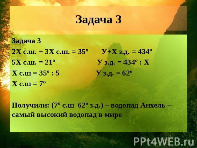 Задача 3 Задача 3 2Х с.ш. + 3Х с.ш. = 35º У+X з.д. = 434º 5Х с.ш. = 21º У з.д. = 434º : X Х с.ш = 35º : 5 У з.д. = 62º Х с.ш = 7º Получили: (7º с.ш 62º з.д.) – водопад Анхель – самый высокий водопад в мире