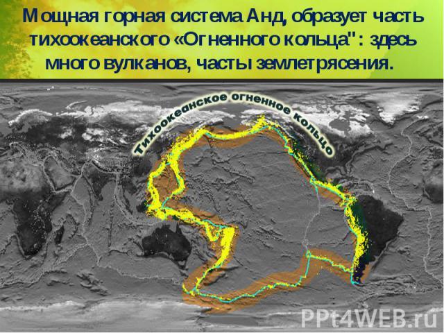 """Мощная горная система Анд, образует часть тихоокеанского «Огненного кольца"""": здесь много вулканов, часты землетрясения. Мощная горная система Анд, образует часть тихоокеанского «Огненного кольца"""": здесь много вулканов, часты землетрясения."""
