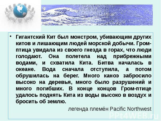 Гигантский Кит был монстром, убивающим других китов и лишающим людей морской добычи. Гром-птица увидала из своего гнезда в горах, что люди голодают. Она полетела над прибрежными водами, и схватила Кита. Битва началась в океане. Вода сначала отступил…