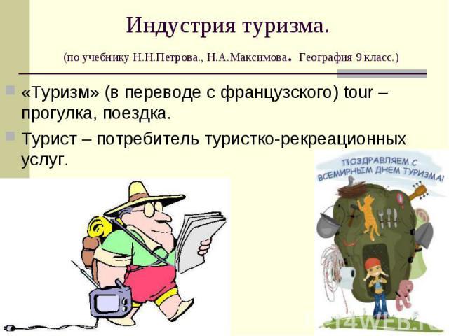 «Туризм» (в переводе с французского) tour – прогулка, поездка. «Туризм» (в переводе с французского) tour – прогулка, поездка. Турист – потребитель туристко-рекреационных услуг.