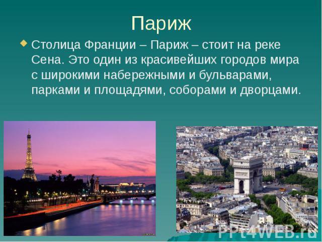 Париж Столица Франции – Париж – стоит на реке Сена. Это один из красивейших городов мира с широкими набережными и бульварами, парками и площадями, соборами и дворцами.