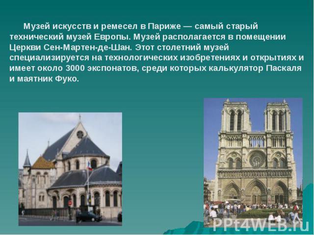 Музей искусств и ремесел в Париже — самый старый технический музей Европы. Музей располагается в помещении Церкви Сен-Мартен-де-Шан. Этот столетний музей специализируется на технологических изобретениях и открытиях и имеет около 3000 экспонатов, сре…