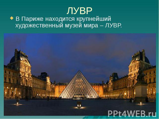 ЛУВР В Париже находится крупнейший художественный музей мира – ЛУВР.