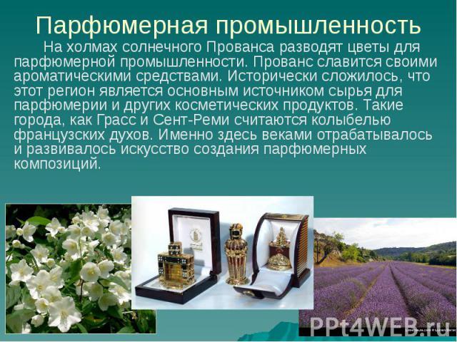 Парфюмерная промышленность На холмах солнечного Прованса разводят цветы для парфюмерной промышленности. Прованс славится своими ароматическими средствами. Исторически сложилось, что этот регион является основным источником сырья для парфюмерии и дру…
