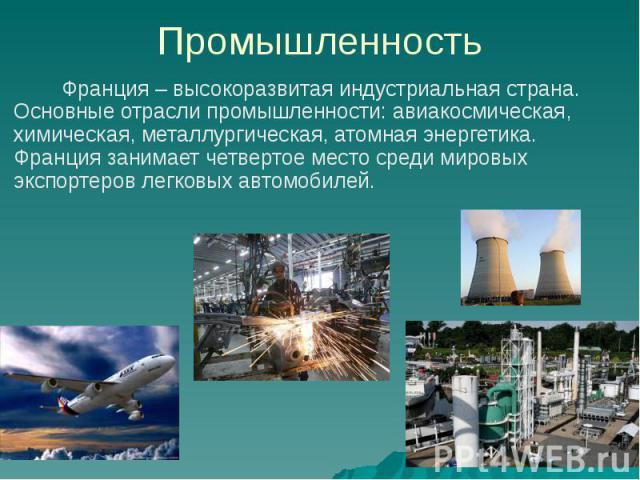 Промышленность Франция – высокоразвитая индустриальная страна. Основные отрасли промышленности: авиакосмическая, химическая, металлургическая, атомная энергетика. Франция занимает четвертое место среди мировых экспортеров легковых автомобилей.