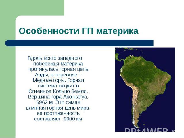 Вдоль всего западного побережья материка протянулась горная цепь Анды, в переводе – Медные горы. Горная система входит в Огненное Кольцо Земли. Вершина-гора Аконкагуа, 6962 м. Это самая длинная горная цепь мира, ее протяженность составляет 9000 км