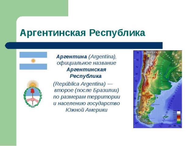 Аргентина (Argentina), официальное название Аргентинская Республика Аргентина (Argentina), официальное название Аргентинская Республика (República Argentina) — второе (после Бразилии) по размерам территории и населению государство Южной Америки