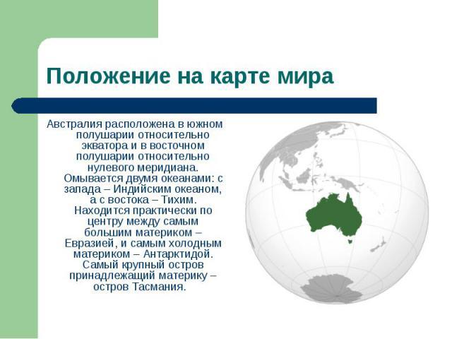 Австралия расположена в южном полушарии относительно экватора и в восточном полушарии относительно нулевого меридиана. Омывается двумя океанами: с запада – Индийским океаном, а с востока – Тихим. Находится практически по центру между самым большим м…