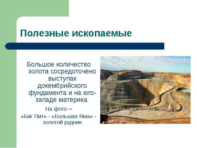 Большое количество золота сосредоточено выступах докембрийского фундамента и на юго-западе материка. На фото – «Биг Пит» - «Большая Яма» - золотой рудник