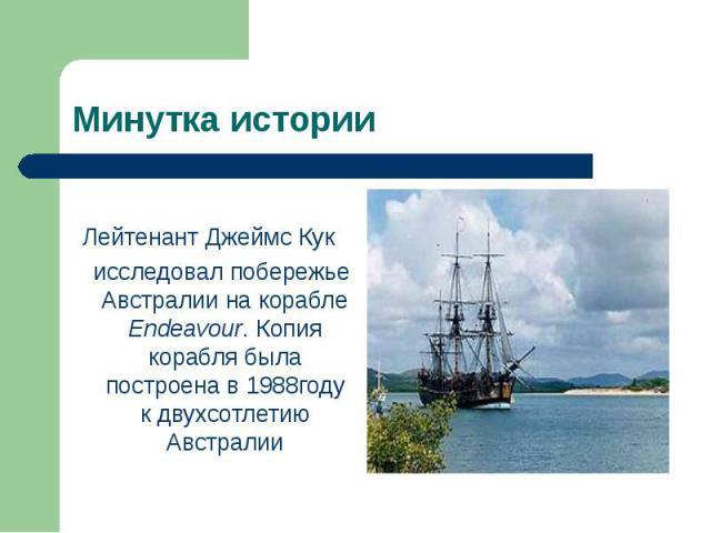 Лейтенант Джеймс Кук исследовал побережье Австралии на корабле Endeavour. Копия корабля была построена в 1988году к двухсотлетию Австралии