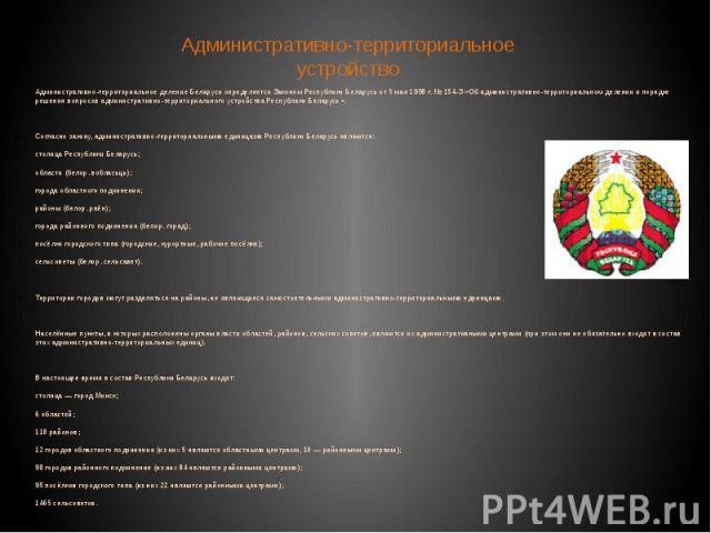 Административно-территориальное устройство Административно-территориальное деление Беларуси определяется Законом Республики Беларусь от 5 мая 1998 г. № 154-З «Об административно-территориальном делении и порядке решения вопросов административно-терр…