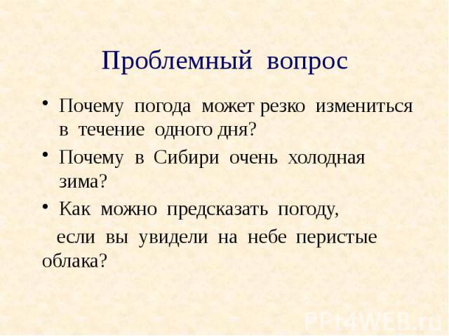 Проблемный вопрос Почему погода может резко измениться в течение одного дня? Почему в Сибири очень холодная зима? Как можно предсказать погоду, если вы увидели на небе перистые облака?