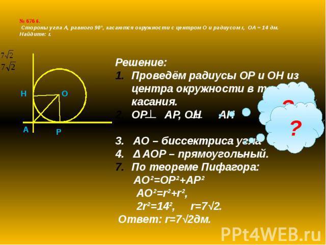 № 676 б. Cтороны угла А, равного 90°, касаются окружности с центром О и радиусом r, ОА = 14 дм. Найдите: r.