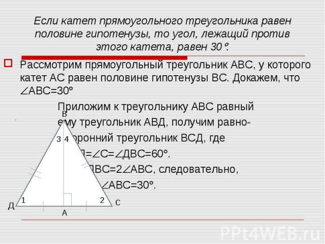 Рассмотрим прямоугольный треугольник АВС, у которого катет АС равен половине гипотенузы ВС. Докажем, что АВС=30 Рассмотрим прямоугольный треугольник АВС, у которого катет АС равен половине гипотенузы ВС. Докажем, что АВС=30 Приложим к треугольнику А…