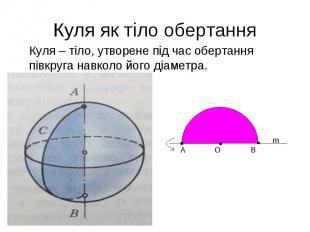 Куля – тіло, утворене під час обертання півкруга навколо його діаметра. Куля – т