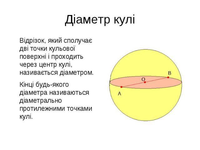 Відрізок, який сполучає дві точки кульової поверхні і проходить через центр кулі, називається діаметром. Відрізок, який сполучає дві точки кульової поверхні і проходить через центр кулі, називається діаметром. Кінці будь-якого діаметра називаються д…