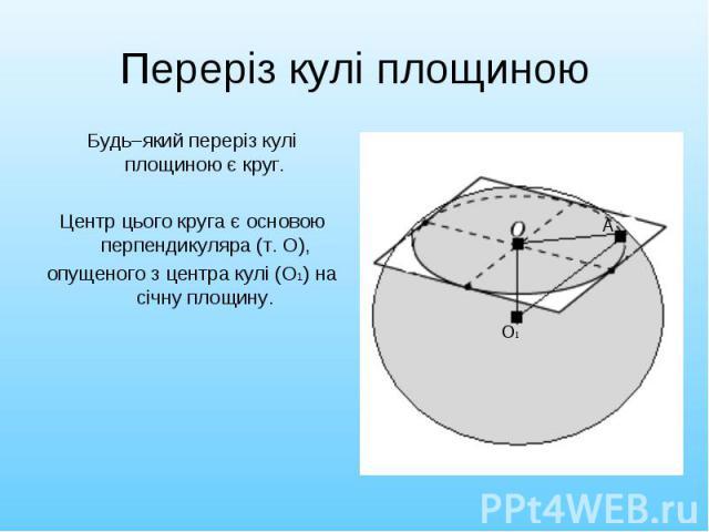 Будь–який переріз кулі площиною є круг. Будь–який переріз кулі площиною є круг. Центр цього круга є основою перпендикуляра (т. О), опущеного з центра кулі (О1) на січну площину.