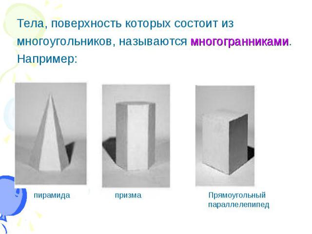 Tела, поверхность которых состоит из Tела, поверхность которых состоит из многоугольников, называются многогранниками. Например: