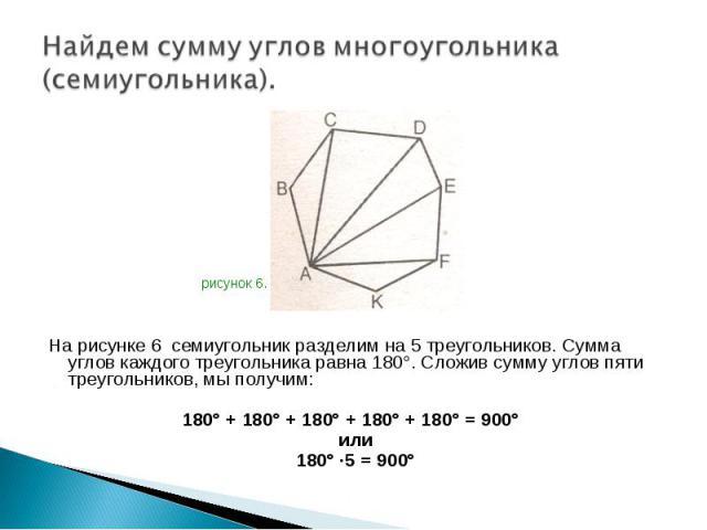 На рисунке 6 семиугольник разделим на 5 треугольников. Сумма углов каждого треугольника равна 180°. Сложив сумму углов пяти треугольников, мы получим: На рисунке 6 семиугольник разделим на 5 треугольников. Сумма углов каждого треугольника равна 180°…