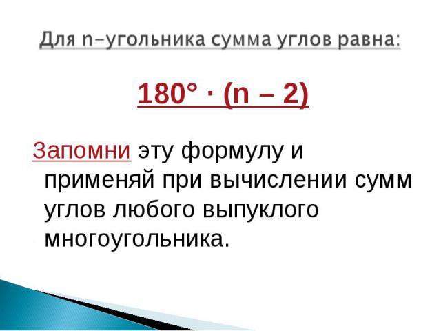 180° · (n – 2) 180° · (n – 2)  Запомни эту формулу и применяй при вычислении сумм углов любого выпуклого многоугольника.