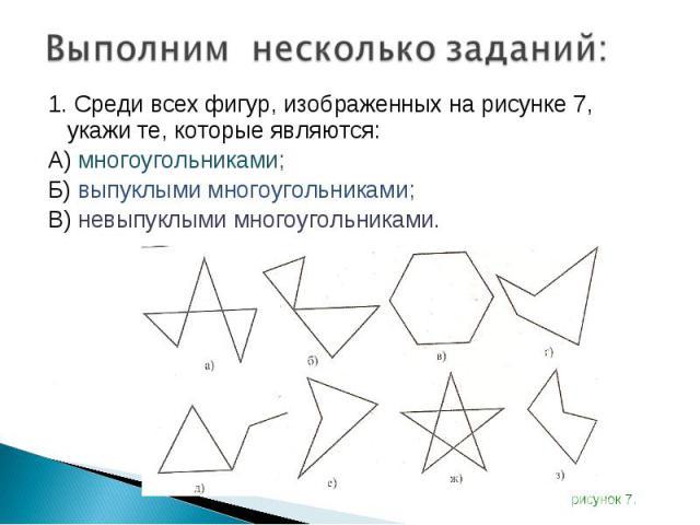 1. Среди всех фигур, изображенных на рисунке 7, укажи те, которые являются: 1. Среди всех фигур, изображенных на рисунке 7, укажи те, которые являются: А) многоугольниками; Б) выпуклыми многоугольниками; В) невыпуклыми многоугольниками.