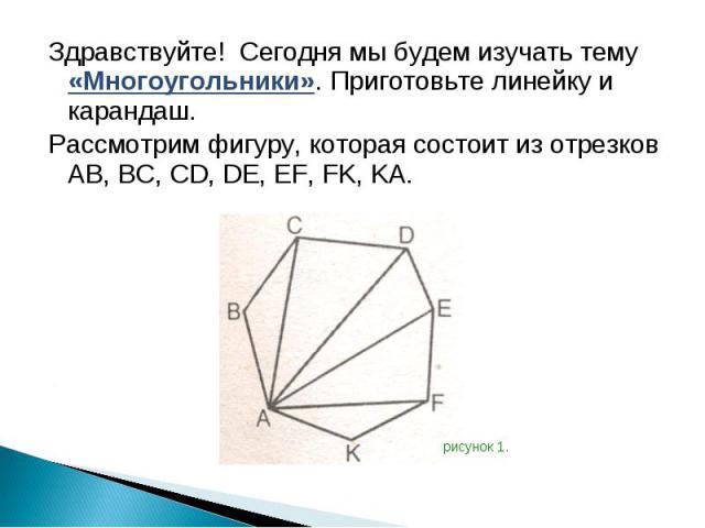 Здравствуйте! Сегодня мы будем изучать тему «Многоугольники». Приготовьте линейку и карандаш. Здравствуйте! Сегодня мы будем изучать тему «Многоугольники». Приготовьте линейку и карандаш. Рассмотрим фигуру, которая состоит из отрезков AB, BC, CD, DE…