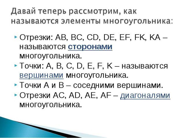 Отрезки: AB, BC, CD, DE, EF, FK, KA – называются сторонами многоугольника. Отрезки: AB, BC, CD, DE, EF, FK, KA – называются сторонами многоугольника. Точки: A, B, C, D, E, F, K – называются вершинами многоугольника. Точки А и В – соседними вершинами…
