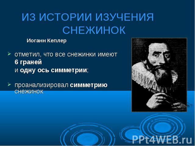 Иоганн Кеплер отметил, что все снежинки имеют 6 граней и одну ось симметрии; проанализировал симметрию снежинок.