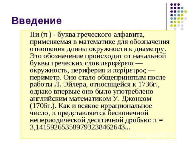 Введение Пи (π ) - буква греческого алфавита, применяемая в математике для обозначения отношения длины окружности к диаметру. Это обозначение происходит от начальной буквы греческих слов περιφέρεια— окружность, периферия и περίμετρος— пе…