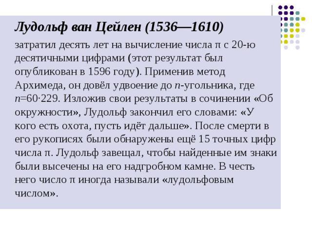 Лудольф ван Цейлен (1536—1610) Лудольф ван Цейлен (1536—1610) затратил десять лет на вычисление числа π с 20-ю десятичными цифрами (этот результат был опубликован в 1596 году). Применив метод Архимеда, он довёл удвоение до n-угольника, где n=60·229.…