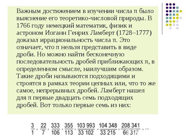Важным достижением в изучении числа π было выяснение его теоретико-числовой природы. В 1766 году немецкий математик, физик и астроном Иоганн Генрих Ламберт (1728–1777) доказал иррациональность числа π. Это означает, что π нельзя представить в виде д…